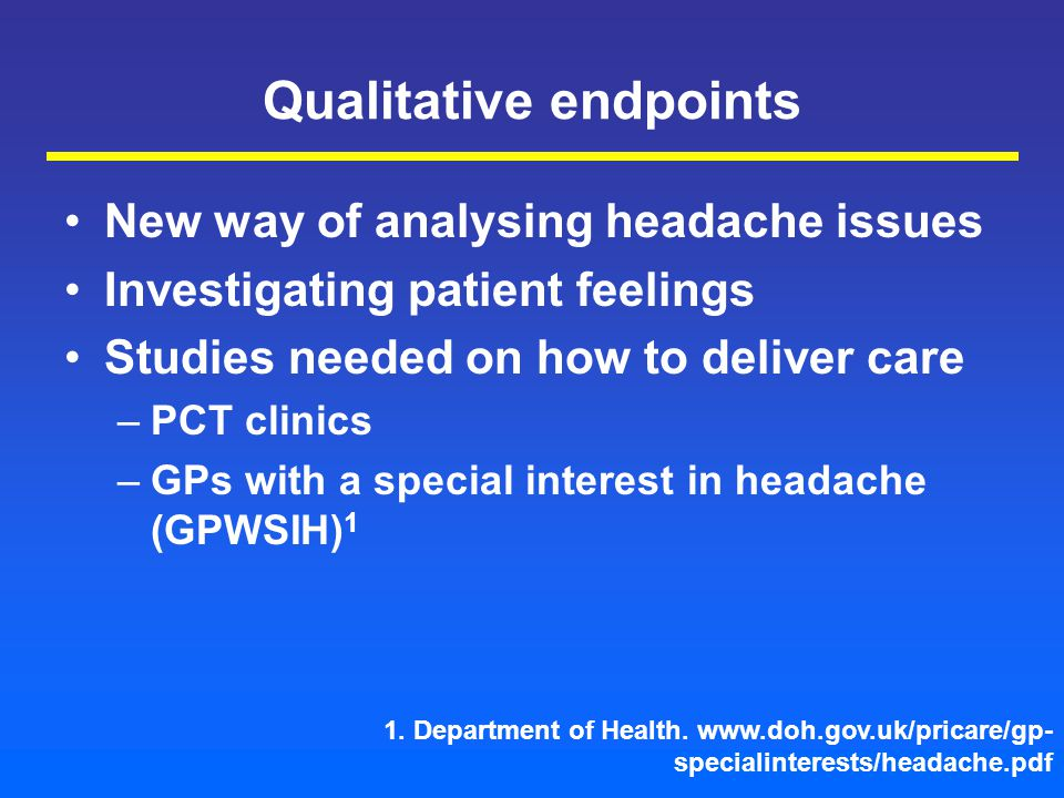 Qualitative endpoints New way of analysing headache issues Investigating patient feelings Studies needed on how to deliver care –PCT clinics –GPs with a special interest in headache (GPWSIH) 1 1.