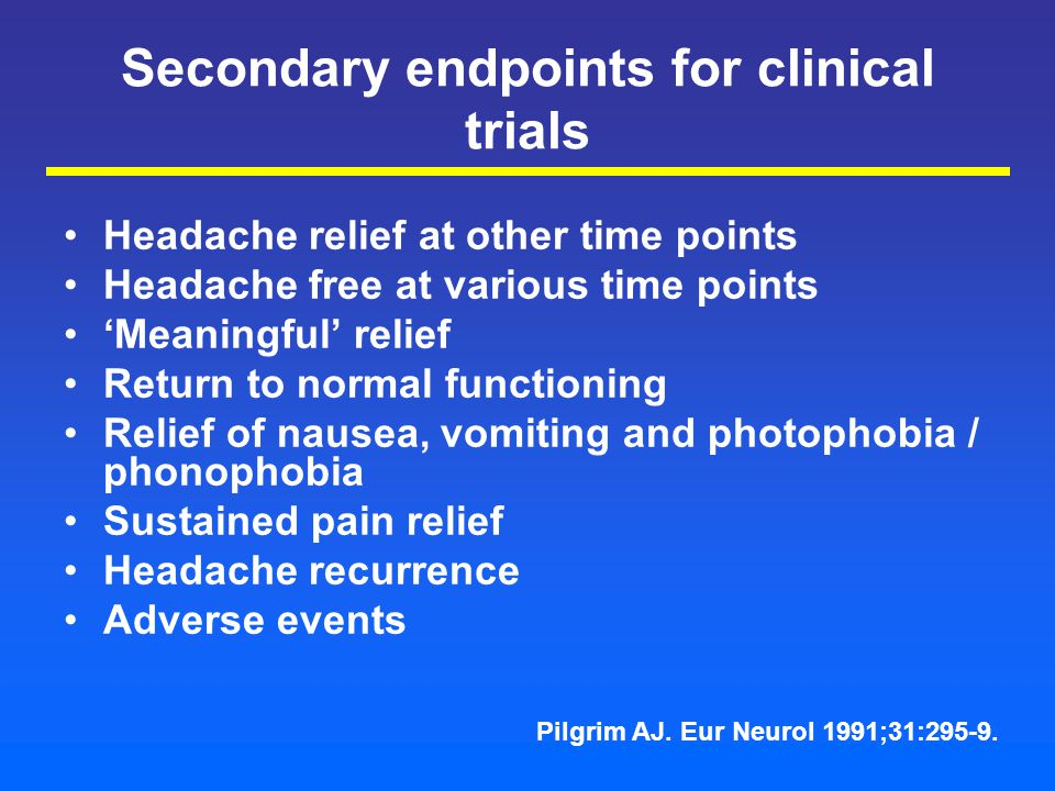 Secondary endpoints for clinical trials Headache relief at other time points Headache free at various time points 'Meaningful' relief Return to normal functioning Relief of nausea, vomiting and photophobia / phonophobia Sustained pain relief Headache recurrence Adverse events Pilgrim AJ.