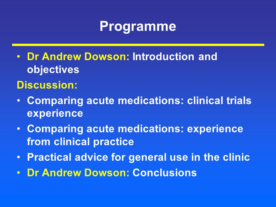 Programme Dr Andrew Dowson: Introduction and objectives Discussion: Comparing acute medications: clinical trials experience Comparing acute medications: experience from clinical practice Practical advice for general use in the clinic Dr Andrew Dowson: Conclusions