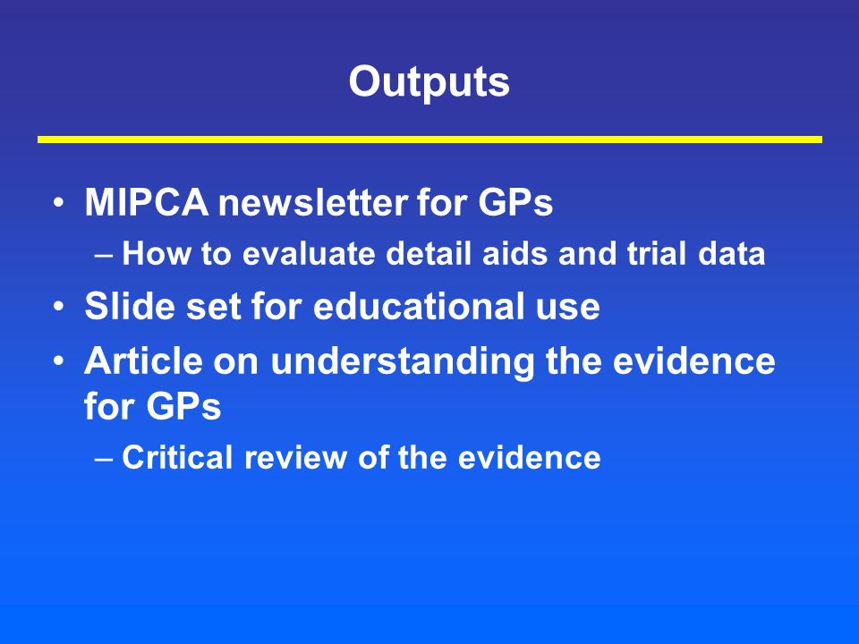 Outputs MIPCA newsletter for GPs –How to evaluate detail aids and trial data Slide set for educational use Article on understanding the evidence for GPs –Critical review of the evidence