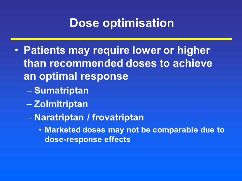 Dose optimisation Patients may require lower or higher than recommended doses to achieve an optimal response –Sumatriptan –Zolmitriptan –Naratriptan / frovatriptan Marketed doses may not be comparable due to dose-response effects