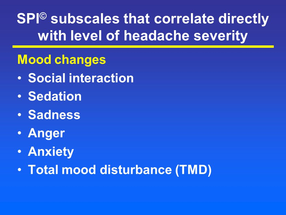 SPI © subscales that correlate directly with level of headache severity Mood changes Social interaction Sedation Sadness Anger Anxiety Total mood disturbance (TMD)