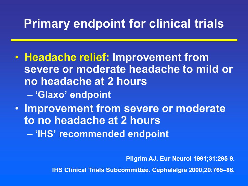 Primary endpoint for clinical trials Headache relief: Improvement from severe or moderate headache to mild or no headache at 2 hours –'Glaxo' endpoint Improvement from severe or moderate to no headache at 2 hours –'IHS' recommended endpoint Pilgrim AJ.