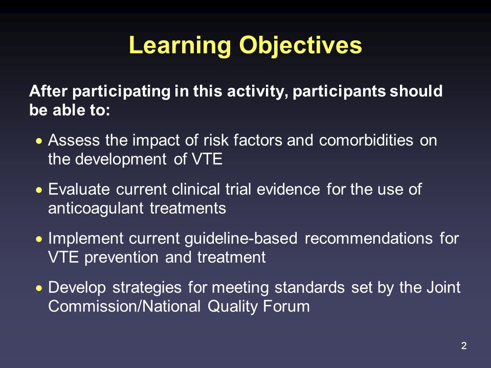 2 Learning Objectives After participating in this activity, participants should be able to:  Assess the impact of risk factors and comorbidities on the development of VTE  Evaluate current clinical trial evidence for the use of anticoagulant treatments  Implement current guideline-based recommendations for VTE prevention and treatment  Develop strategies for meeting standards set by the Joint Commission/National Quality Forum