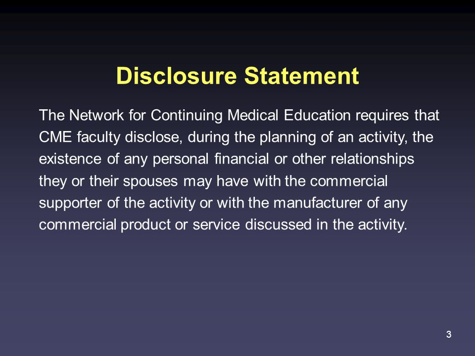 3 The Network for Continuing Medical Education requires that CME faculty disclose, during the planning of an activity, the existence of any personal financial or other relationships they or their spouses may have with the commercial supporter of the activity or with the manufacturer of any commercial product or service discussed in the activity.