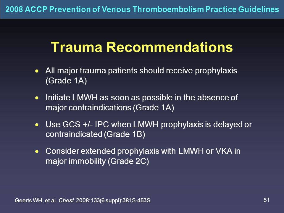 51 Trauma Recommendations  All major trauma patients should receive prophylaxis (Grade 1A)  Initiate LMWH as soon as possible in the absence of major contraindications (Grade 1A)  Use GCS +/- IPC when LMWH prophylaxis is delayed or contraindicated (Grade 1B)  Consider extended prophylaxis with LMWH or VKA in major immobility (Grade 2C) Geerts WH, et al.