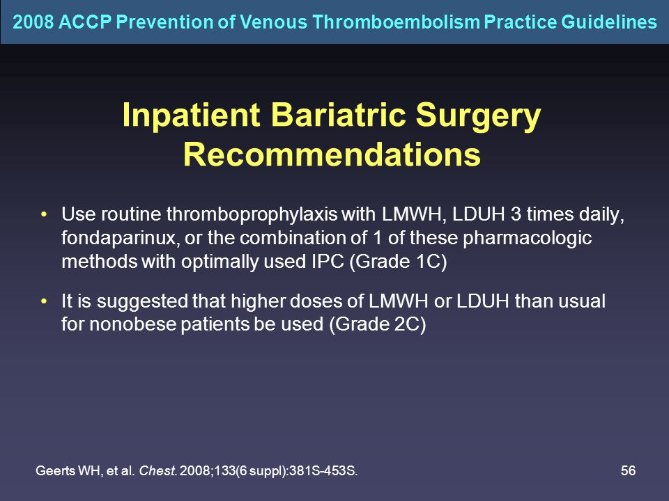 56 Inpatient Bariatric Surgery Recommendations Use routine thromboprophylaxis with LMWH, LDUH 3 times daily, fondaparinux, or the combination of 1 of these pharmacologic methods with optimally used IPC (Grade 1C) It is suggested that higher doses of LMWH or LDUH than usual for nonobese patients be used (Grade 2C) 2008 ACCP Prevention of Venous Thromboembolism Practice Guidelines Geerts WH, et al.