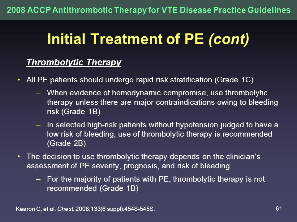 61 Initial Treatment of PE (cont) All PE patients should undergo rapid risk stratification (Grade 1C) –When evidence of hemodynamic compromise, use thrombolytic therapy unless there are major contraindications owing to bleeding risk (Grade 1B) –In selected high-risk patients without hypotension judged to have a low risk of bleeding, use of thrombolytic therapy is recommended (Grade 2B) The decision to use thrombolytic therapy depends on the clinician's assessment of PE severity, prognosis, and risk of bleeding –For the majority of patients with PE, thrombolytic therapy is not recommended (Grade 1B) 2008 ACCP Antithrombotic Therapy for VTE Disease Practice Guidelines Thrombolytic Therapy Kearon C, et al.