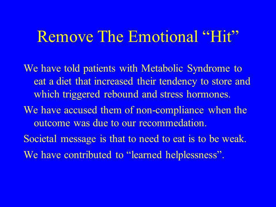 "Remove The Emotional ""Hit"" We have told patients with Metabolic Syndrome to eat a diet that increased their tendency to store and which triggered rebo"