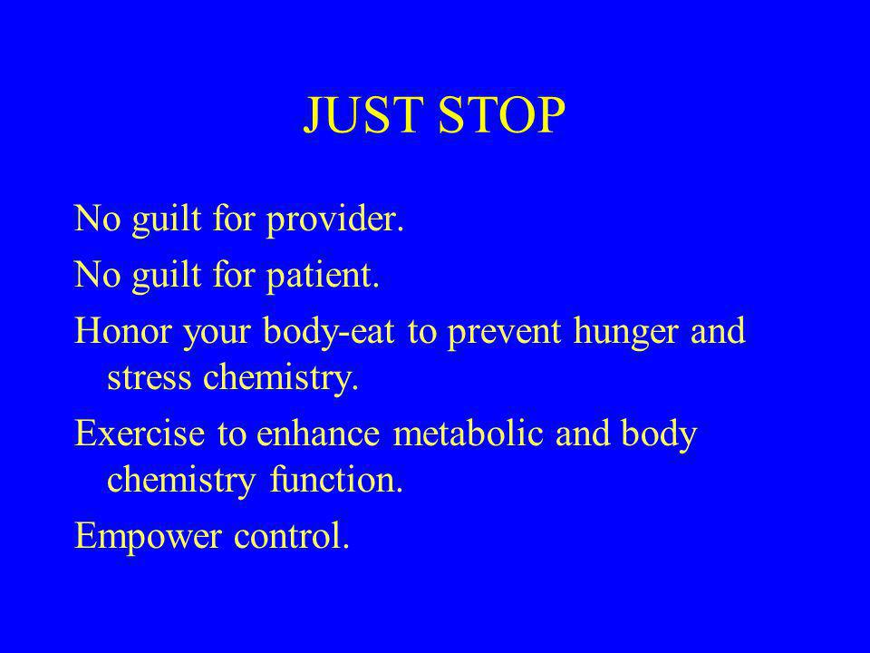 JUST STOP No guilt for provider. No guilt for patient. Honor your body-eat to prevent hunger and stress chemistry. Exercise to enhance metabolic and b