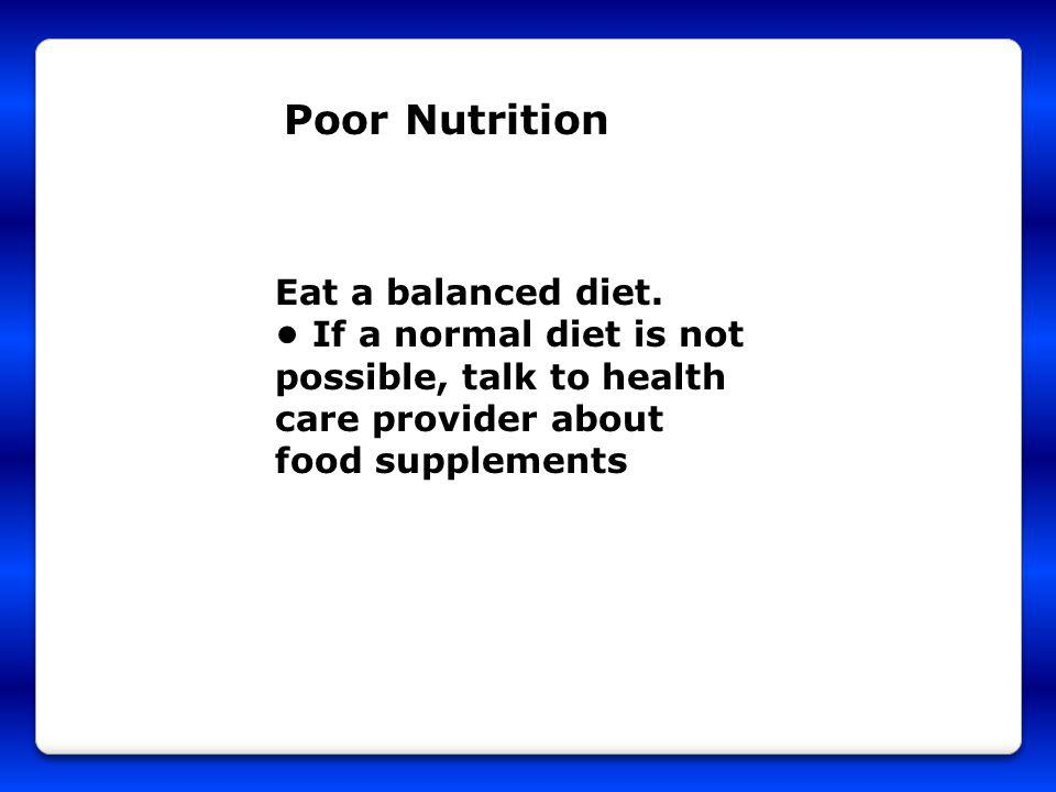 Poor Nutrition Eat a balanced diet. If a normal diet is not possible, talk to health care provider about food supplements