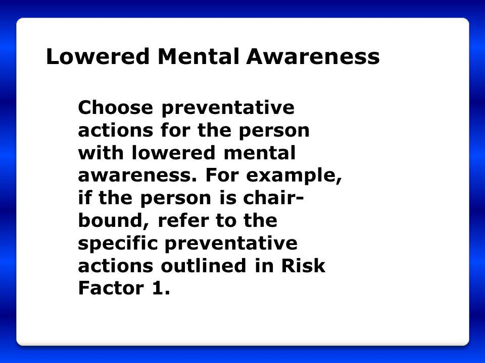 Lowered Mental Awareness Choose preventative actions for the person with lowered mental awareness. For example, if the person is chair- bound, refer t