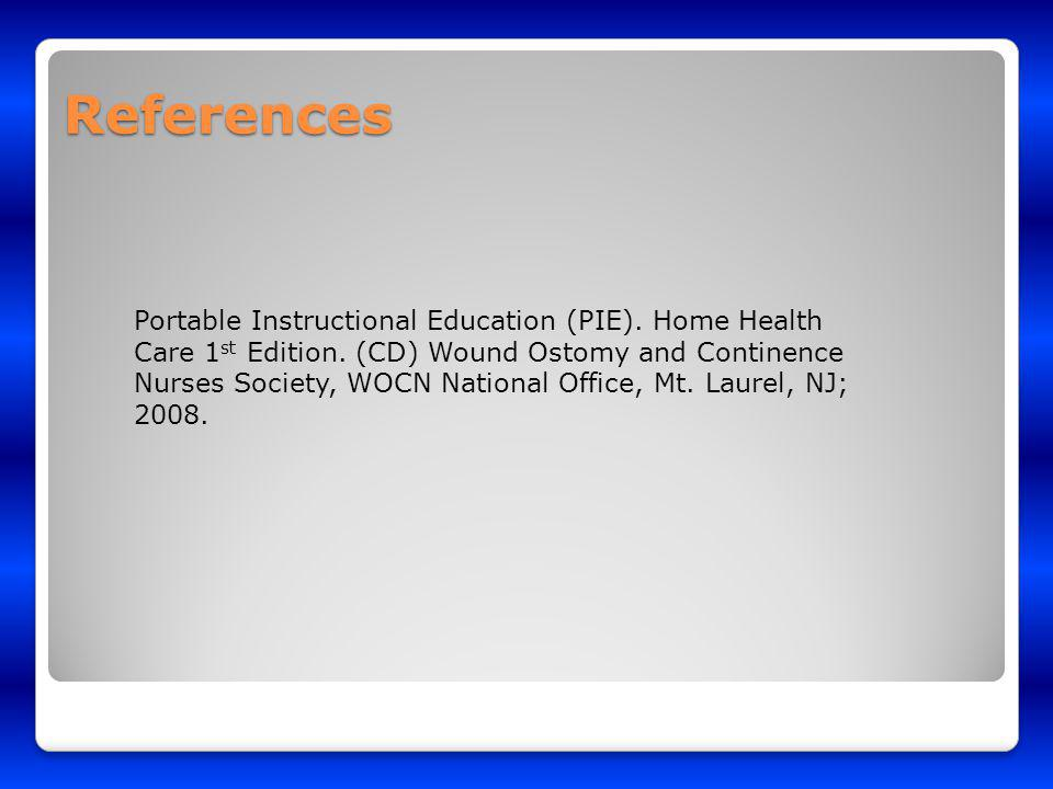 References Portable Instructional Education (PIE). Home Health Care 1 st Edition. (CD) Wound Ostomy and Continence Nurses Society, WOCN National Offic