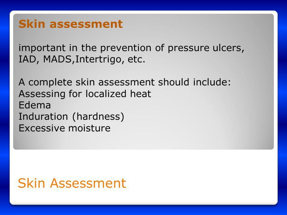 Skin Assessment Skin assessment important in the prevention of pressure ulcers, IAD, MADS,Intertrigo, etc. A complete skin assessment should include: