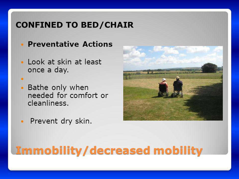 Immobility/decreased mobility CONFINED TO BED/CHAIR Preventative Actions Look at skin at least once a day. Bathe only when needed for comfort or clean