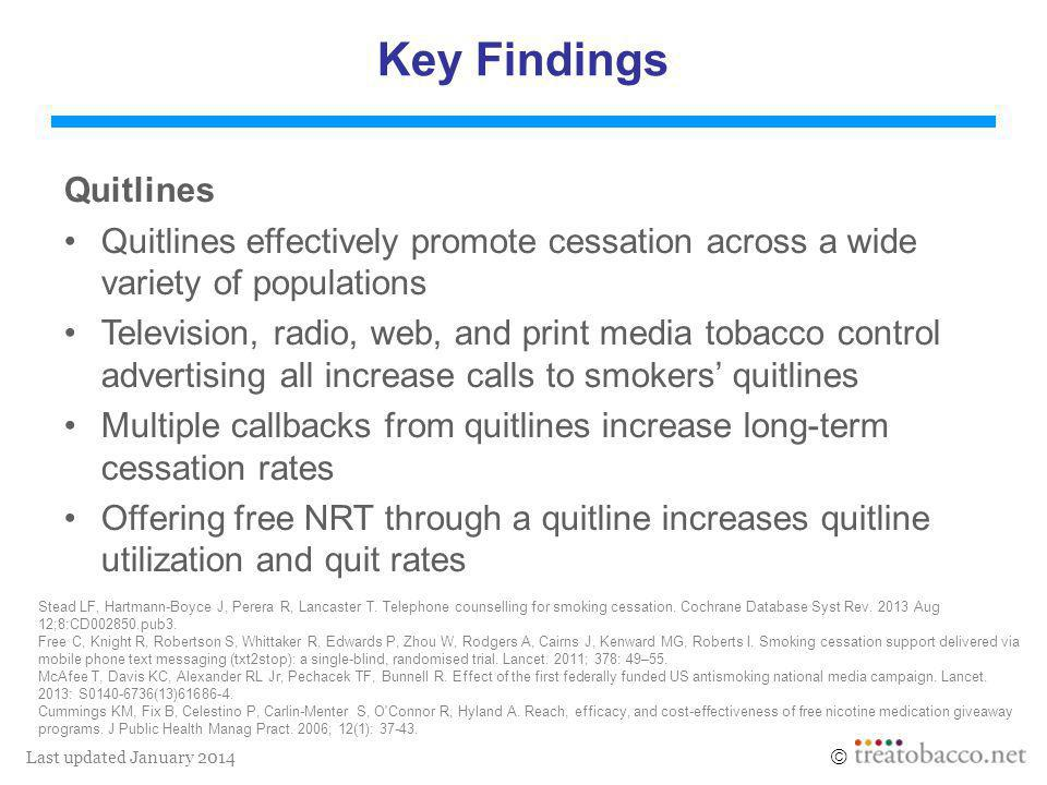 Last updated January 2014  Key Findings Quitlines Quitlines effectively promote cessation across a wide variety of populations Television, radio, web, and print media tobacco control advertising all increase calls to smokers' quitlines Multiple callbacks from quitlines increase long-term cessation rates Offering free NRT through a quitline increases quitline utilization and quit rates Stead LF, Hartmann-Boyce J, Perera R, Lancaster T.