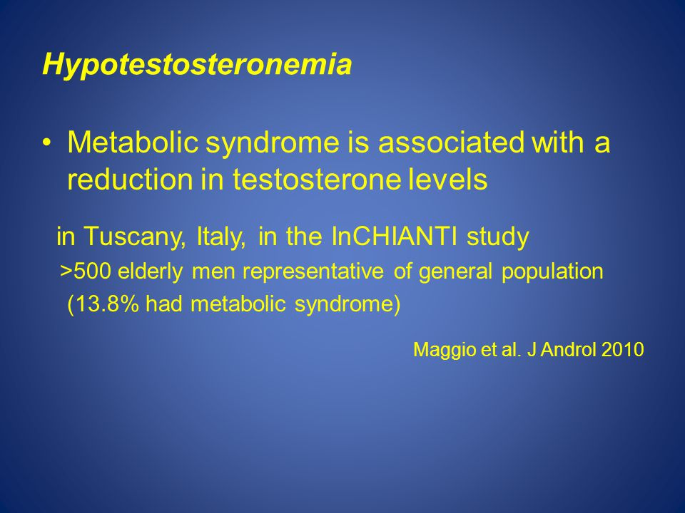 Hypotestosteronemia Metabolic syndrome is associated with a reduction in testosterone levels in Tuscany, Italy, in the InCHIANTI study >500 elderly men representative of general population (13.8% had metabolic syndrome) Maggio et al.