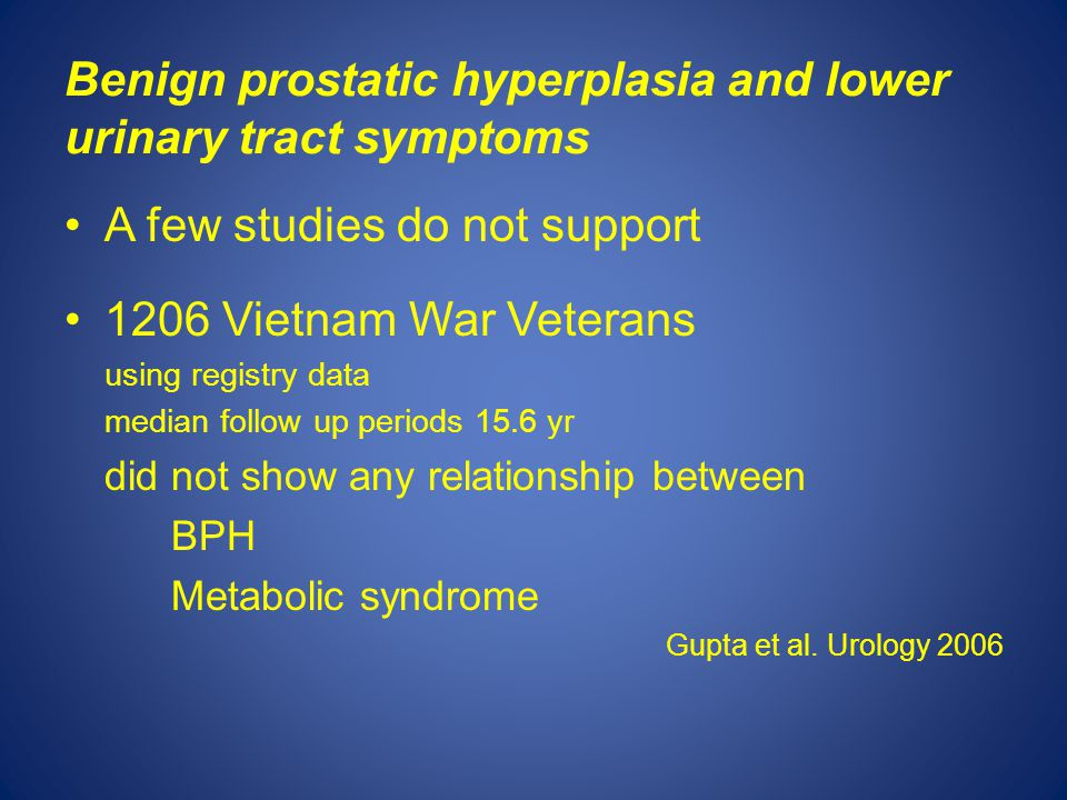 Benign prostatic hyperplasia and lower urinary tract symptoms A few studies do not support 1206 Vietnam War Veterans using registry data median follow up periods 15.6 yr did not show any relationship between BPH Metabolic syndrome Gupta et al.