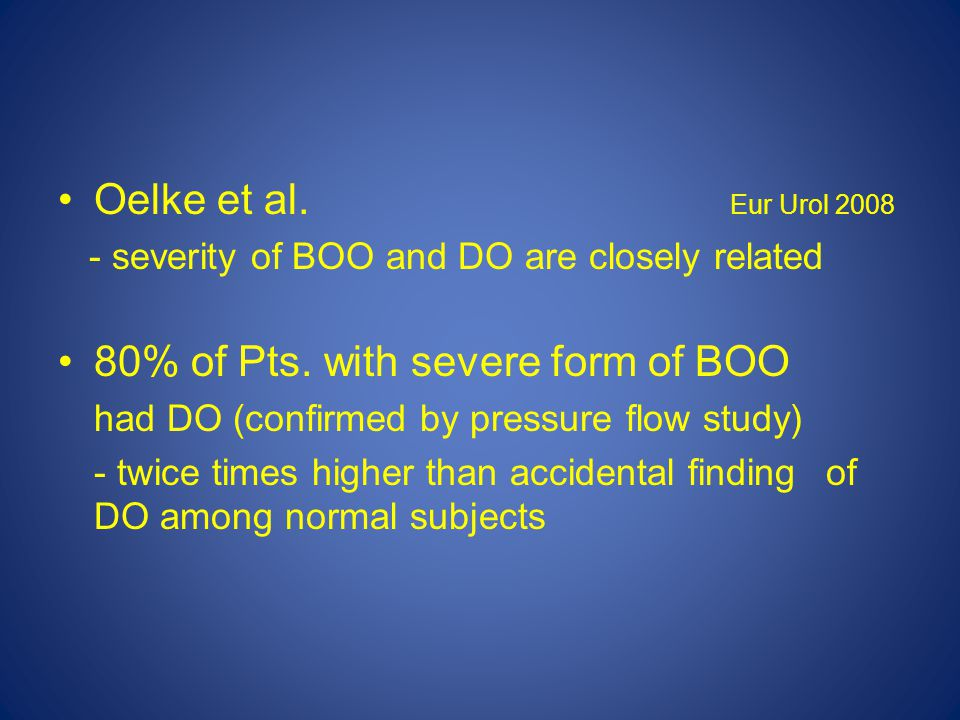 Oelke et al. Eur Urol 2008 - severity of BOO and DO are closely related 80% of Pts.