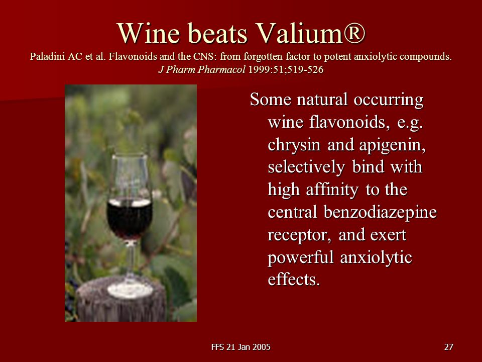 FFS 21 Jan 200527 Wine beats Valium® Paladini AC et al. Flavonoids and the CNS: from forgotten factor to potent anxiolytic compounds. J Pharm Pharmaco