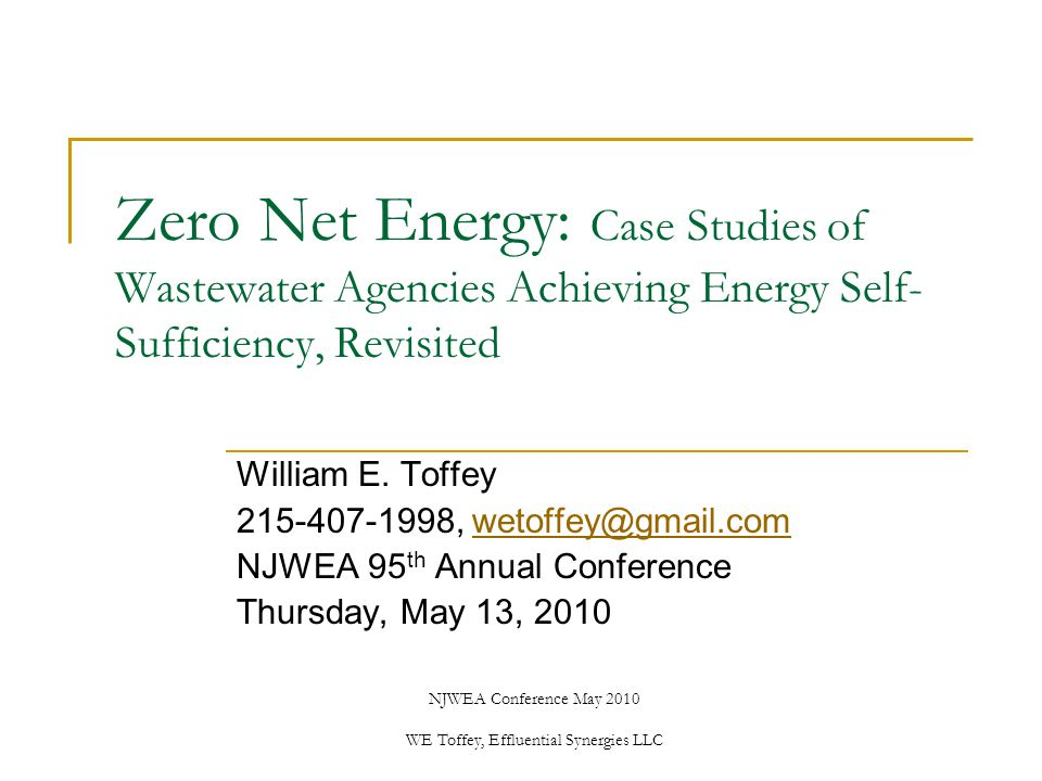 NJWEA Conference May 2010 WE Toffey, Effluential Synergies LLC Zero Net Energy: Case Studies of Wastewater Agencies Achieving Energy Self- Sufficiency, Revisited William E.