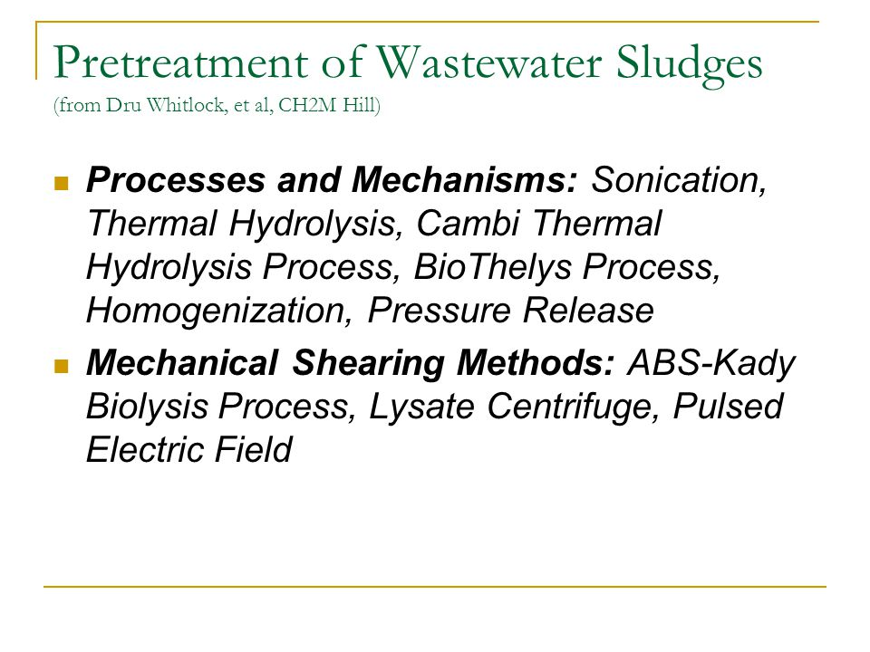Pretreatment of Wastewater Sludges (from Dru Whitlock, et al, CH2M Hill) Processes and Mechanisms: Sonication, Thermal Hydrolysis, Cambi Thermal Hydrolysis Process, BioThelys Process, Homogenization, Pressure Release Mechanical Shearing Methods: ABS-Kady Biolysis Process, Lysate Centrifuge, Pulsed Electric Field