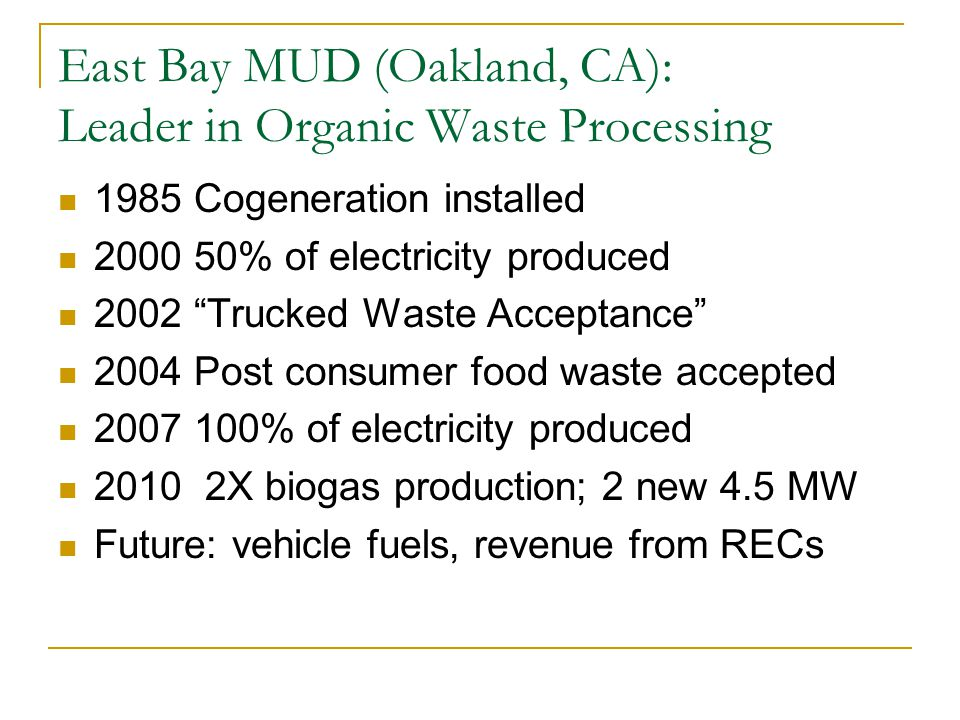 East Bay MUD (Oakland, CA): Leader in Organic Waste Processing 1985 Cogeneration installed 2000 50% of electricity produced 2002 Trucked Waste Acceptance 2004 Post consumer food waste accepted 2007 100% of electricity produced 2010 2X biogas production; 2 new 4.5 MW Future: vehicle fuels, revenue from RECs