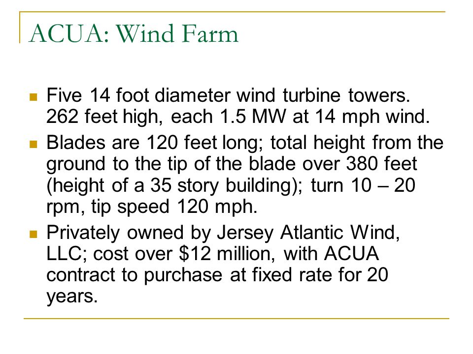 ACUA: Wind Farm Five 14 foot diameter wind turbine towers. 262 feet high, each 1.5 MW at 14 mph wind. Blades are 120 feet long; total height from the