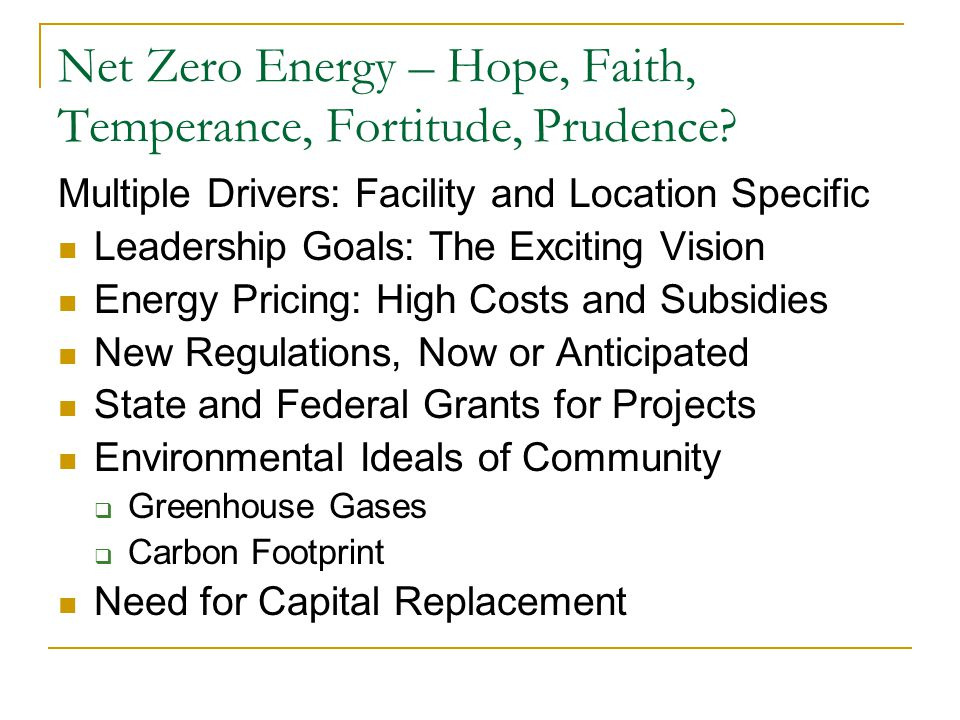 Net Zero Energy – Hope, Faith, Temperance, Fortitude, Prudence? Multiple Drivers: Facility and Location Specific Leadership Goals: The Exciting Vision