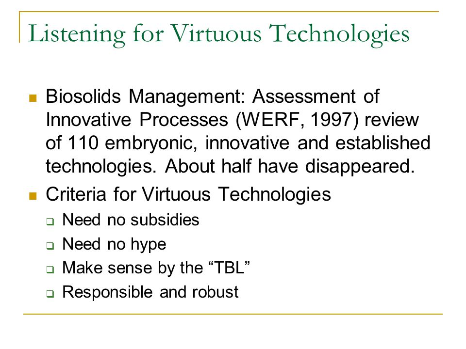 Listening for Virtuous Technologies Biosolids Management: Assessment of Innovative Processes (WERF, 1997) review of 110 embryonic, innovative and established technologies.