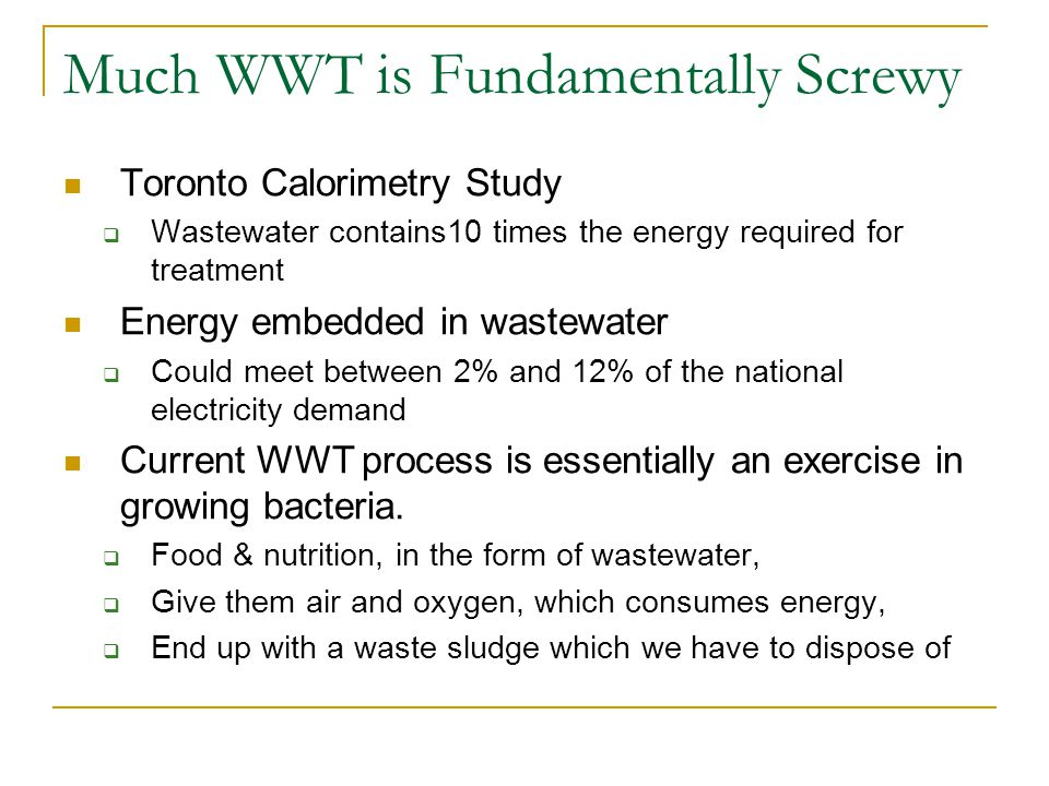 Much WWT is Fundamentally Screwy Toronto Calorimetry Study  Wastewater contains10 times the energy required for treatment Energy embedded in wastewater  Could meet between 2% and 12% of the national electricity demand Current WWT process is essentially an exercise in growing bacteria.