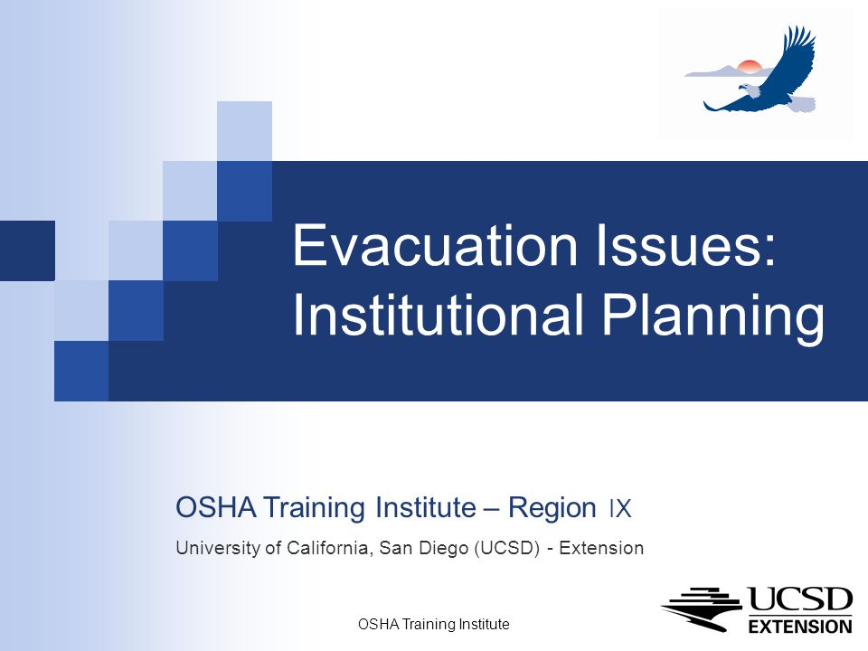 OSHA Training Institute 1 Evacuation Issues: Institutional Planning OSHA Training Institute – Region IX University of California, San Diego (UCSD) - Extension