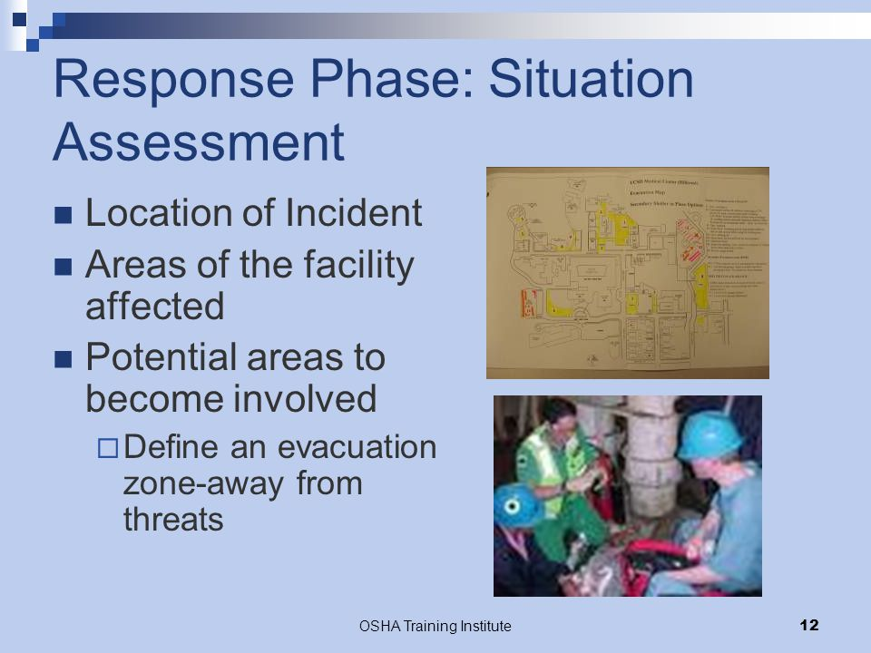 OSHA Training Institute12 Response Phase: Situation Assessment Location of Incident Areas of the facility affected Potential areas to become involved  Define an evacuation zone-away from threats