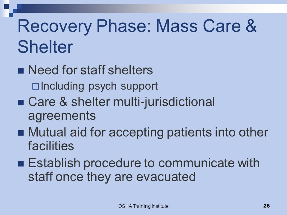 OSHA Training Institute25 Recovery Phase: Mass Care & Shelter Need for staff shelters  Including psych support Care & shelter multi-jurisdictional agreements Mutual aid for accepting patients into other facilities Establish procedure to communicate with staff once they are evacuated