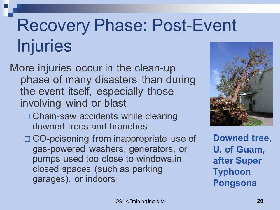 OSHA Training Institute26 Recovery Phase: Post-Event Injuries More injuries occur in the clean-up phase of many disasters than during the event itself, especially those involving wind or blast  Chain-saw accidents while clearing downed trees and branches  CO-poisoning from inappropriate use of gas-powered washers, generators, or pumps used too close to windows,in closed spaces (such as parking garages), or indoors Downed tree, U.