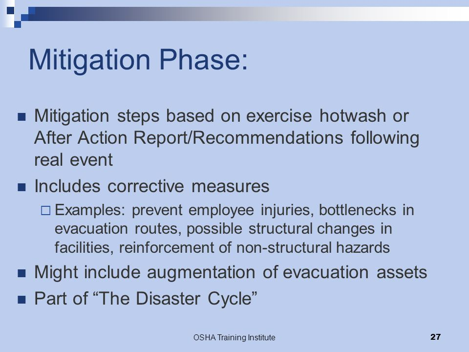 OSHA Training Institute27 Mitigation Phase: Mitigation steps based on exercise hotwash or After Action Report/Recommendations following real event Includes corrective measures  Examples: prevent employee injuries, bottlenecks in evacuation routes, possible structural changes in facilities, reinforcement of non-structural hazards Might include augmentation of evacuation assets Part of The Disaster Cycle