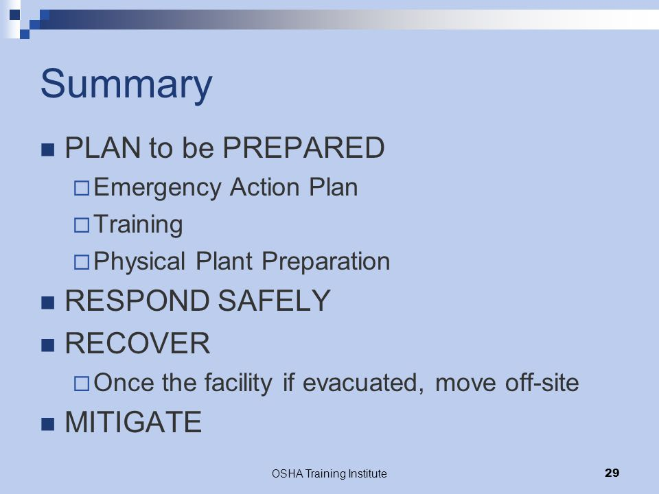 OSHA Training Institute29 Summary PLAN to be PREPARED  Emergency Action Plan  Training  Physical Plant Preparation RESPOND SAFELY RECOVER  Once the facility if evacuated, move off-site MITIGATE
