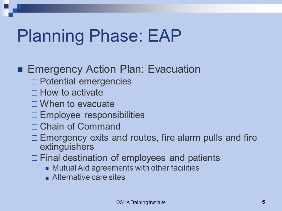 OSHA Training Institute5 Planning Phase: EAP Emergency Action Plan: Evacuation  Potential emergencies  How to activate  When to evacuate  Employee responsibilities  Chain of Command  Emergency exits and routes, fire alarm pulls and fire extinguishers  Final destination of employees and patients Mutual Aid agreements with other facilities Alternative care sites