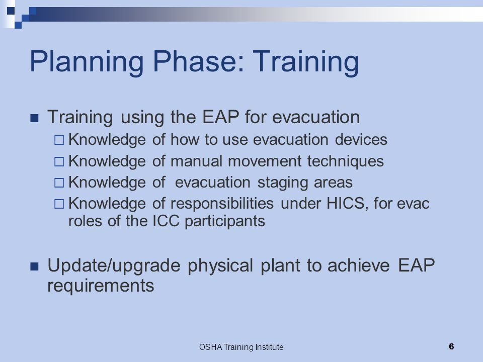 OSHA Training Institute7 Response Phase: Evacuation Safety Situation assessment Activation of evacuation Security Communication Physical movement of employees and patients  Staging in a Safe Area  Accountability Transport of evacuees off site Destination of evacuees