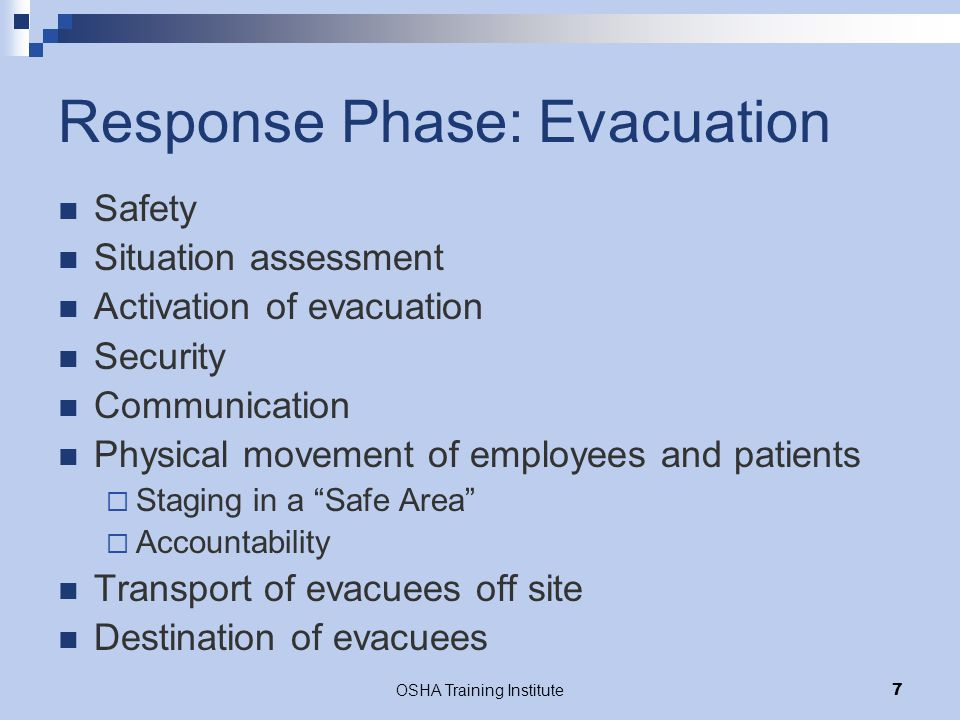 OSHA Training Institute18 Response Phase: Physical Movement Staff safety first in setting of evacuating patients  Safe methods of lifting, moving pts  Individual worker safety (universal precautions, back/other injuries, environmental hazards)