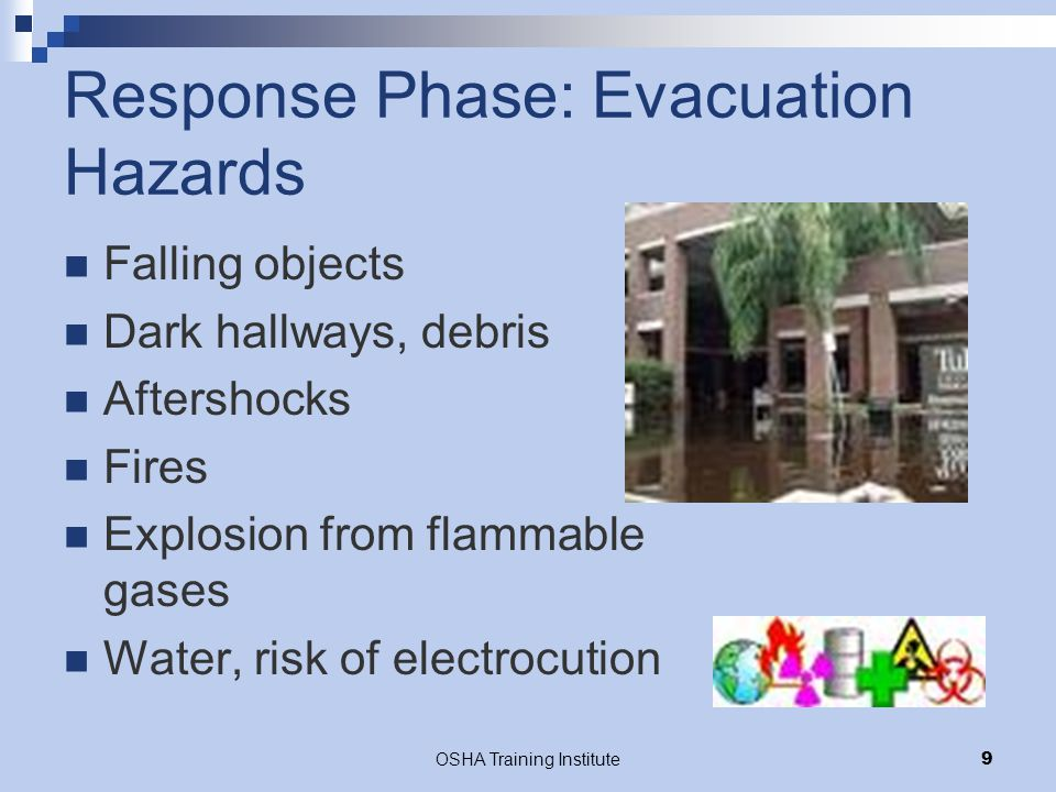 OSHA Training Institute9 Response Phase: Evacuation Hazards Falling objects Dark hallways, debris Aftershocks Fires Explosion from flammable gases Water, risk of electrocution
