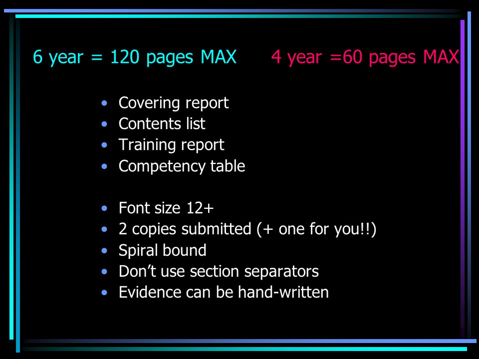 6 year = 120 pages MAX 4 year =60 pages MAX Covering report Contents list Training report Competency table Font size 12+ 2 copies submitted (+ one for you!!) Spiral bound Don't use section separators Evidence can be hand-written