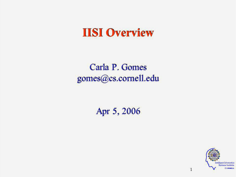 12 IISI Visitors - Summer 2001/2003/2004/2005 Dimitris Achlioptas (Microsoft Research) Shai Ben-David, (Technion, Israel) Carmel Domshlak (Ben-Gurion Univ.) Cesar Fernandez (University of Barcelona) Eric Horvitz (Microsoft Research) Joerg Hoffman (Max Plank Inst.