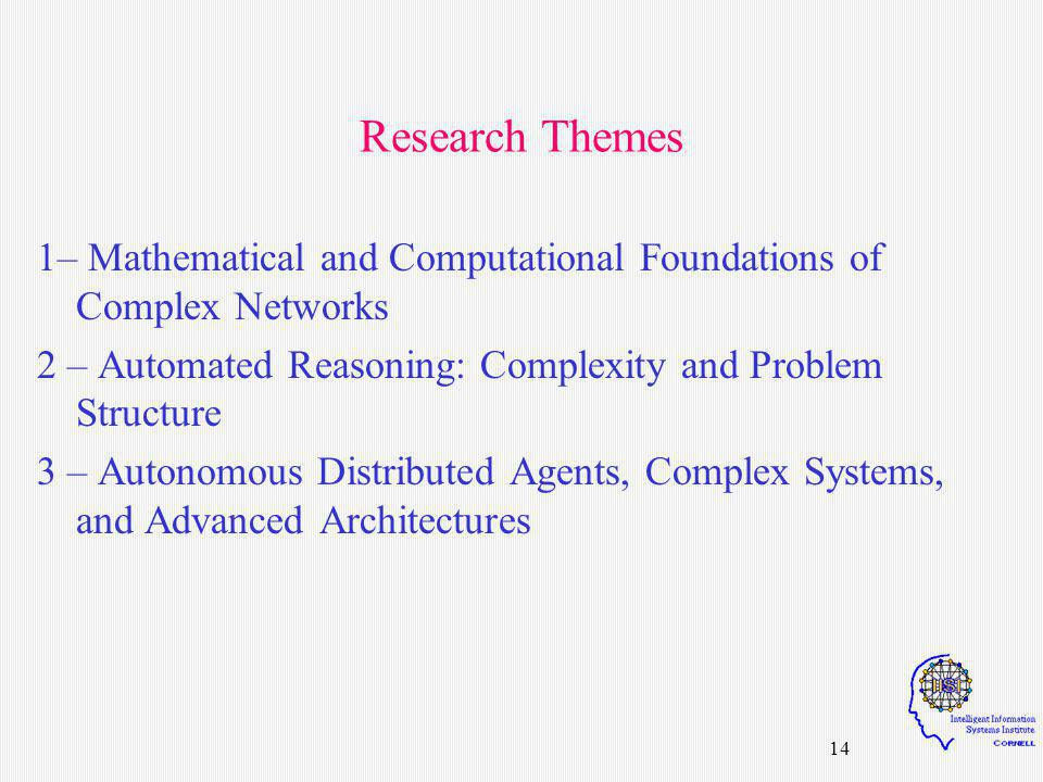 14 Research Themes 1– Mathematical and Computational Foundations of Complex Networks 2 – Automated Reasoning: Complexity and Problem Structure 3 – Autonomous Distributed Agents, Complex Systems, and Advanced Architectures