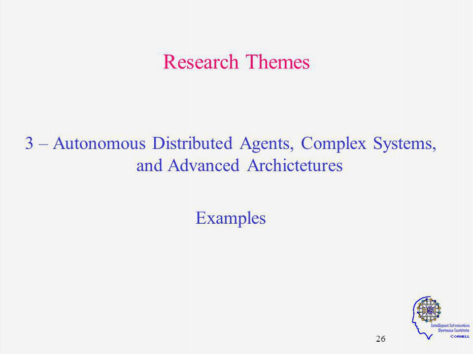 26 Research Themes 3 – Autonomous Distributed Agents, Complex Systems, and Advanced Archictetures Examples