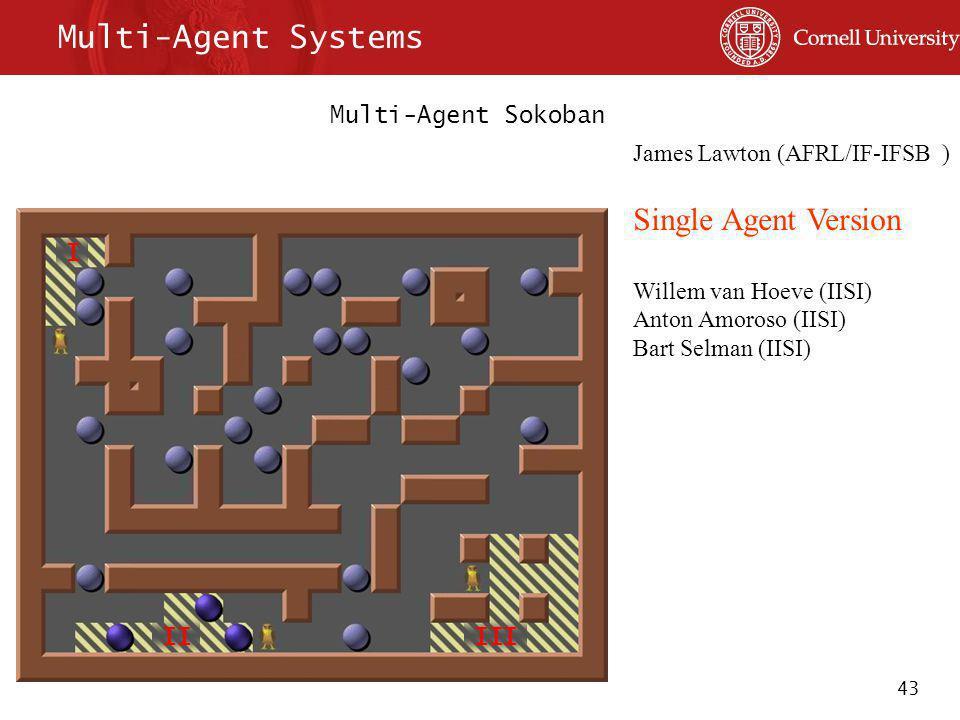 43 Multi-Agent Systems Multi-Agent Sokoban I IIIII James Lawton (AFRL/IF-IFSB ) Single Agent Version Willem van Hoeve (IISI) Anton Amoroso (IISI) Bart Selman (IISI)