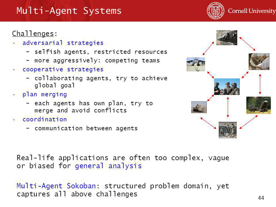 44 Multi-Agent Systems Challenges: adversarial strategies –selfish agents, restricted resources –more aggressively: competing teams cooperative strategies –collaborating agents, try to achieve global goal plan merging –each agents has own plan, try to merge and avoid conflicts coordination –communication between agents Real-life applications are often too complex, vague or biased for general analysis Multi-Agent Sokoban: structured problem domain, yet captures all above challenges