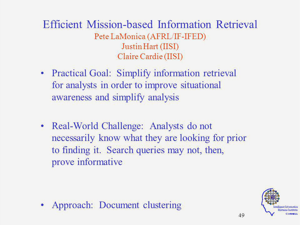 49 Efficient Mission-based Information Retrieval Pete LaMonica (AFRL/IF-IFED) Justin Hart (IISI) Claire Cardie (IISI) Practical Goal: Simplify information retrieval for analysts in order to improve situational awareness and simplify analysis Real-World Challenge: Analysts do not necessarily know what they are looking for prior to finding it.
