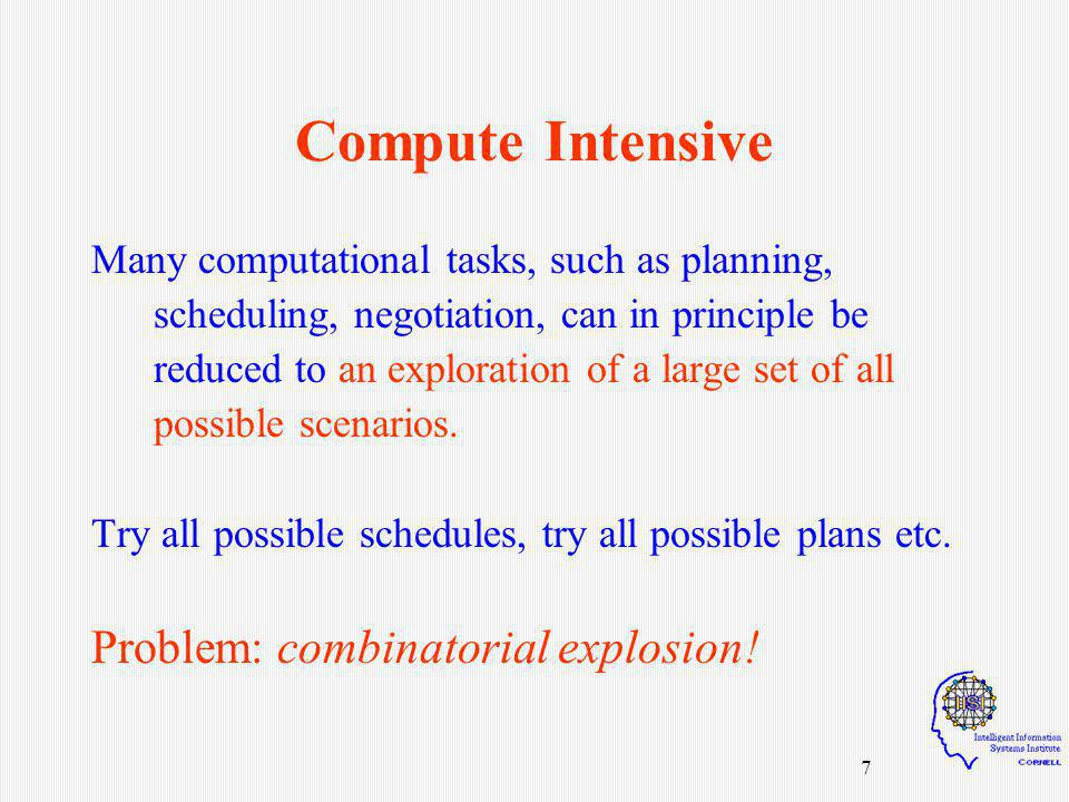 7 Compute Intensive Many computational tasks, such as planning, scheduling, negotiation, can in principle be reduced to an exploration of a large set of all possible scenarios.
