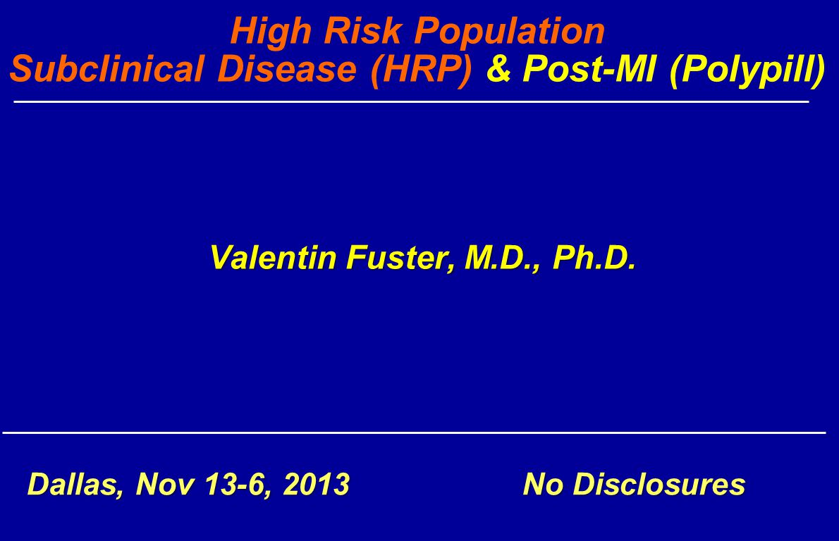 Valentin Fuster, M.D., Ph.D. High Risk Population Subclinical Disease (HRP) & Post-MI (Polypill) Valentin Fuster, M.D., Ph.D. Dallas, Nov 13-6, 2013 N
